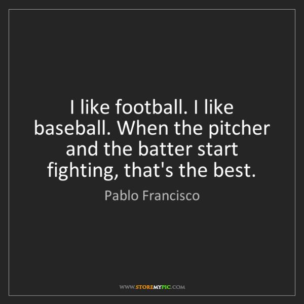 Pablo Francisco: I like football. I like baseball. When the pitcher and...