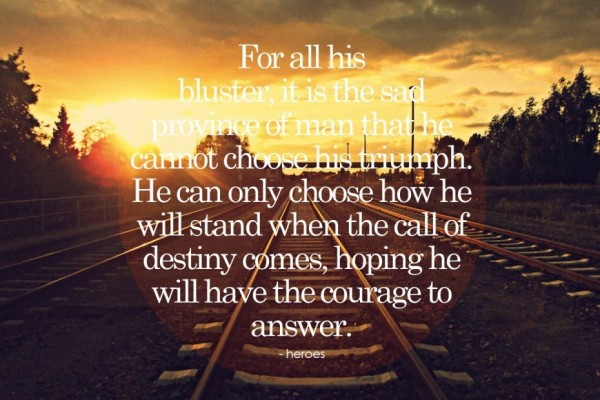 For all his bluster if is the sad province of man that he cannot choose his triumph