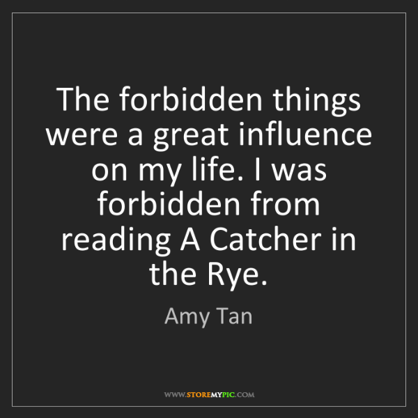Amy Tan: The forbidden things were a great influence on my life....