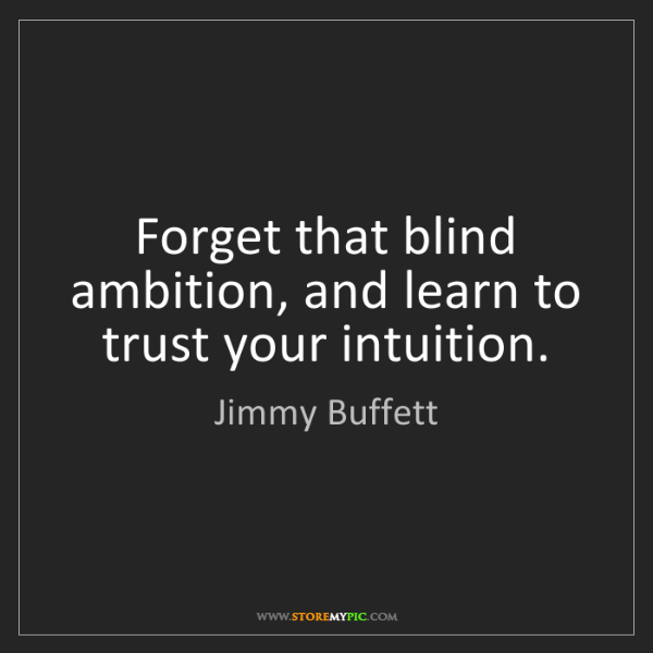 Jimmy Buffett: Forget that blind ambition, and learn to trust your intuition.