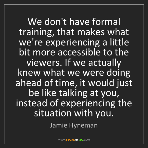 Jamie Hyneman: We don't have formal training, that makes what we're...