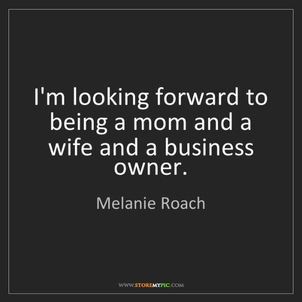 Melanie Roach: I'm looking forward to being a mom and a wife and a business...