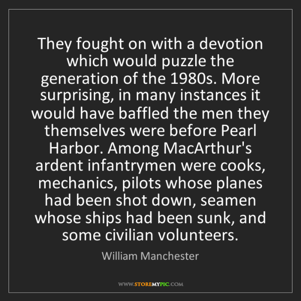 William Manchester: They fought on with a devotion which would puzzle the...