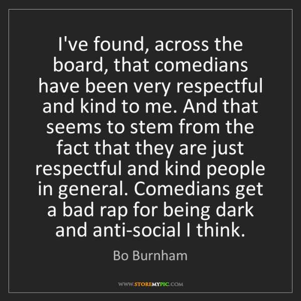 Bo Burnham: I've found, across the board, that comedians have been...