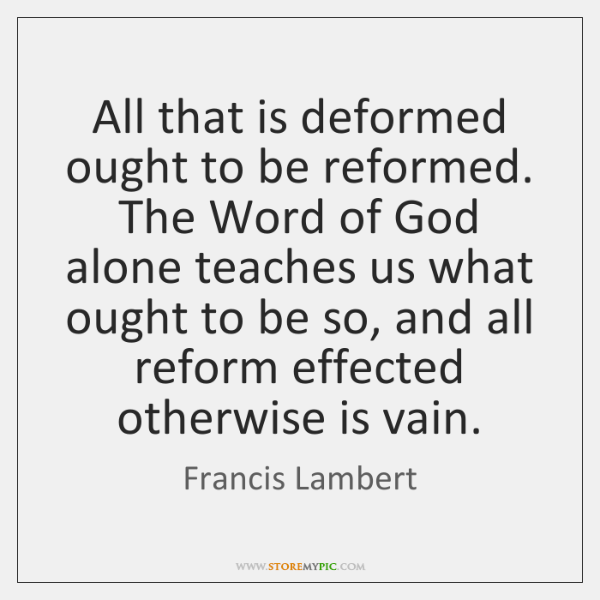 All that is deformed ought to be reformed. The Word of God ...