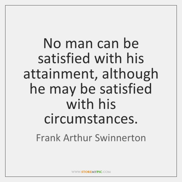 No man can be satisfied with his attainment, although he may be ...