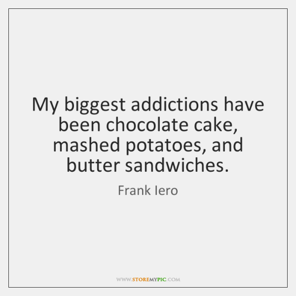 My biggest addictions have been chocolate cake, mashed potatoes, and butter sandwiches.