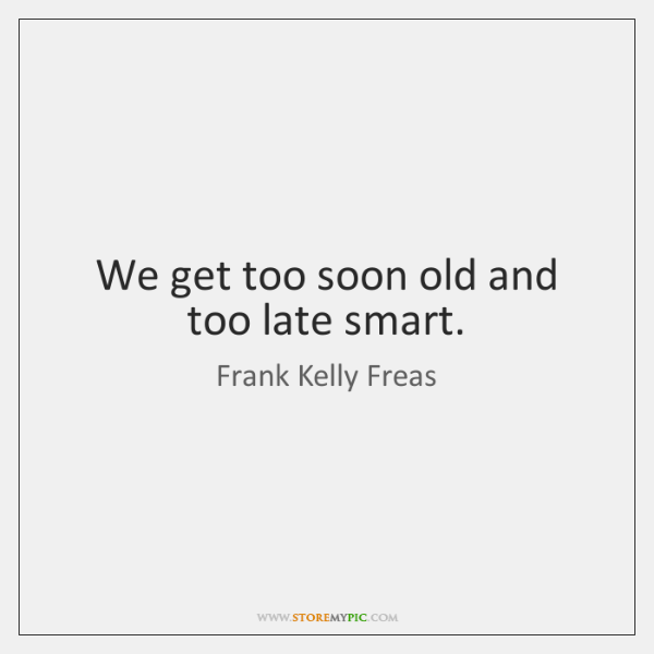 We get too soon old and too late smart.