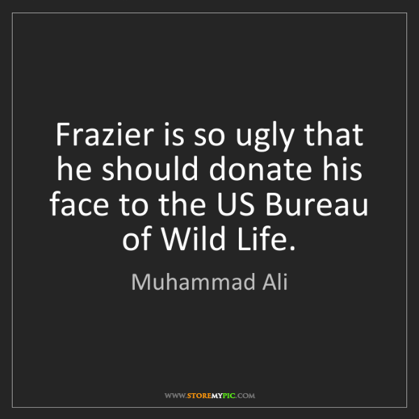 Muhammad Ali: Frazier is so ugly that he should donate his face to...