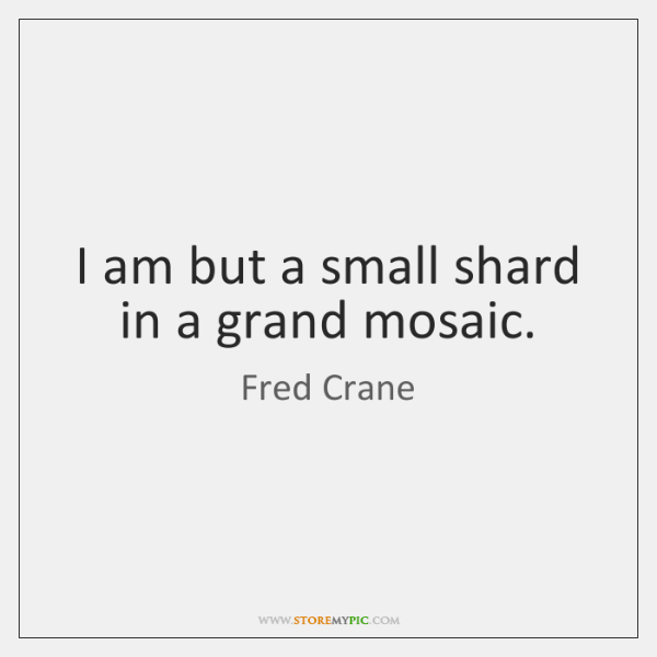 I am but a small shard in a grand mosaic.
