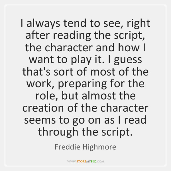 I always tend to see, right after reading the script, the character ...