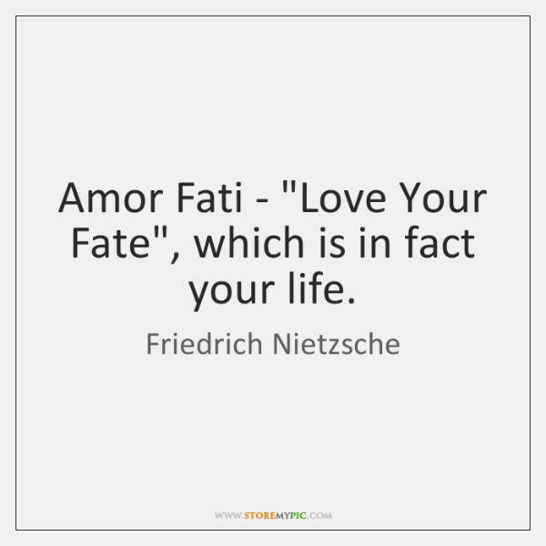 "Amor Fati - ""Love Your Fate"", which is in fact your life."