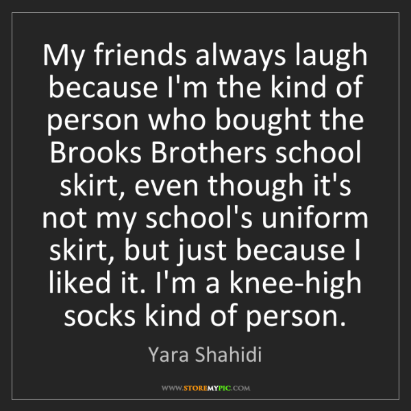 Yara Shahidi: My friends always laugh because I'm the kind of person...
