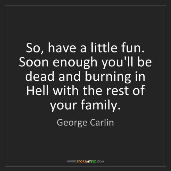 George Carlin: So, have a little fun. Soon enough you'll be dead and...