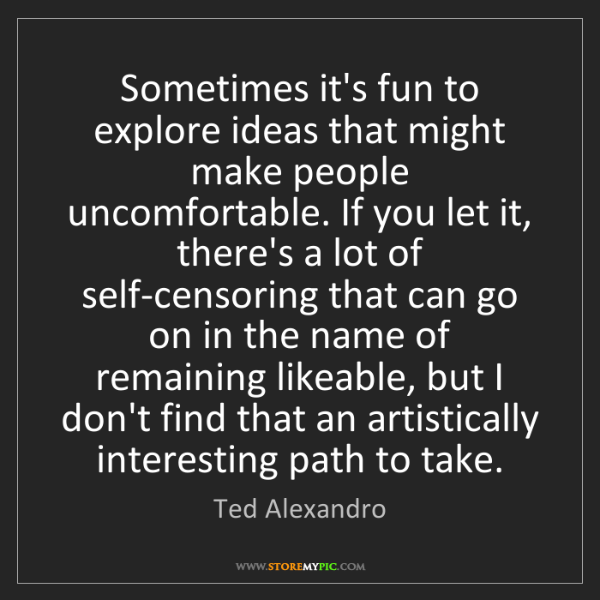 Ted Alexandro: Sometimes it's fun to explore ideas that might make people...