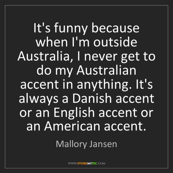 Mallory Jansen: It's funny because when I'm outside Australia, I never...