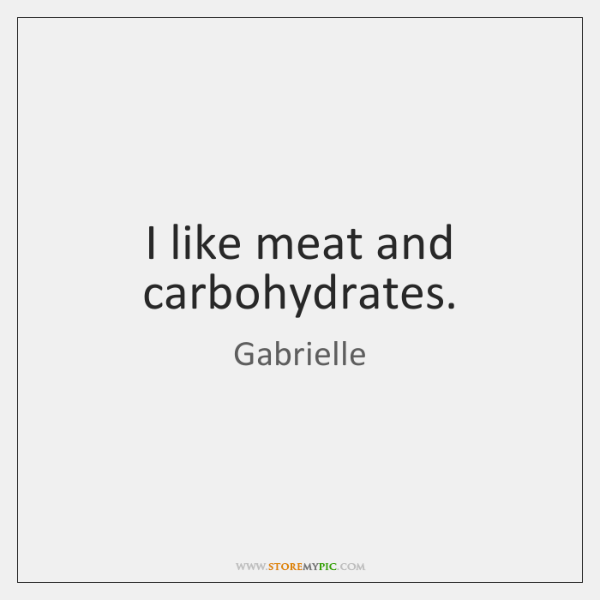 I like meat and carbohydrates.