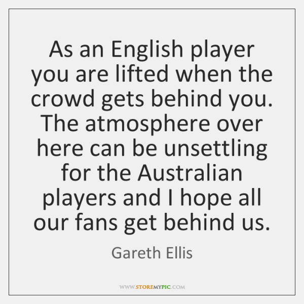 As an English player you are lifted when the crowd gets behind ...
