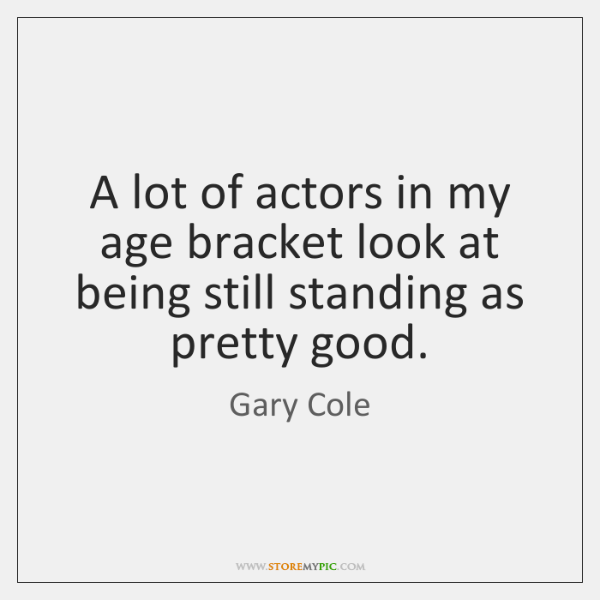 A lot of actors in my age bracket look at being still ...