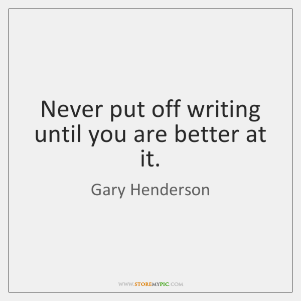 Never put off writing until you are better at it.