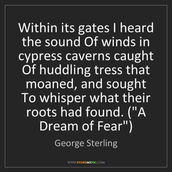 George Sterling: Within its gates I heard the sound Of winds in cypress...