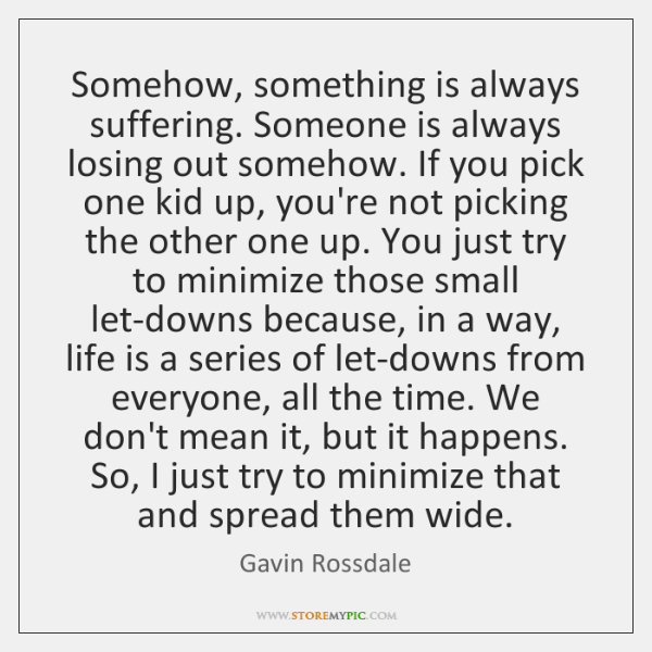 Somehow, something is always suffering. Someone is always losing out somehow. If ...