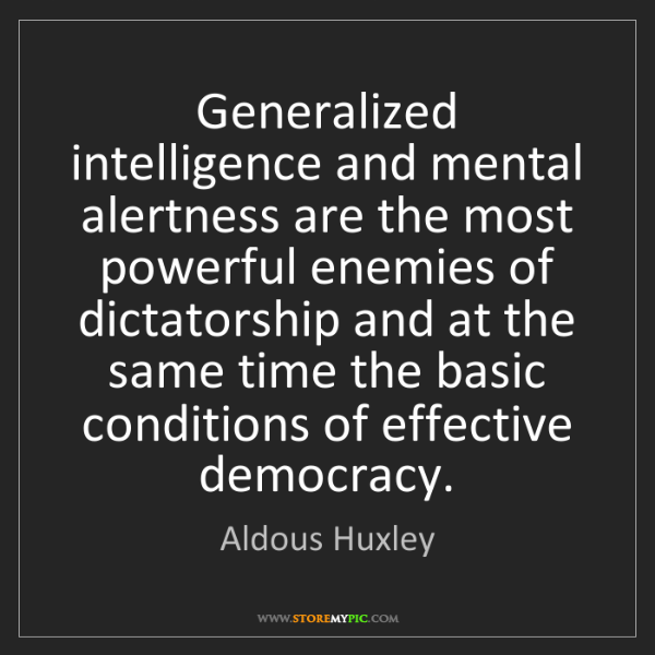 Aldous Huxley: Generalized intelligence and mental alertness are the...