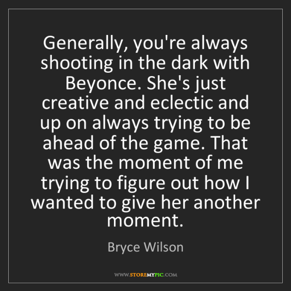 Bryce Wilson: Generally, you're always shooting in the dark with Beyonce....
