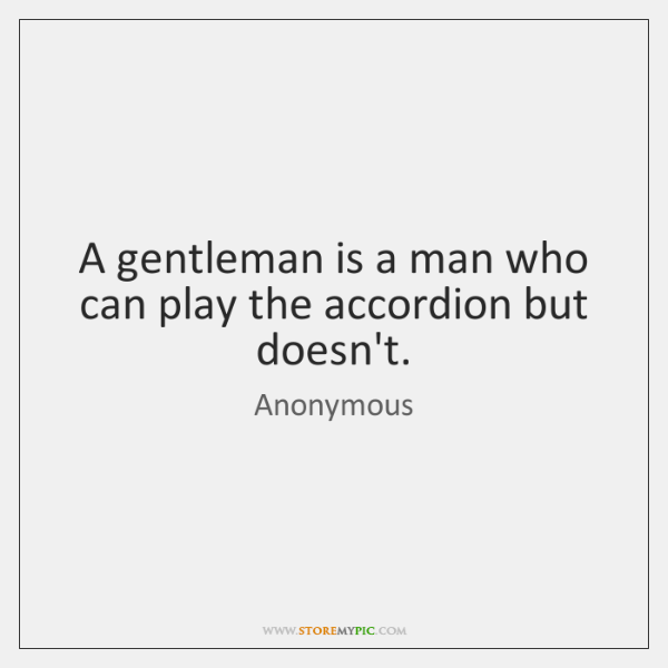 A gentleman is a man who can play the accordion but doesn't.