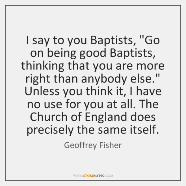 "I say to you Baptists, ""Go on being good Baptists, thinking that ..."