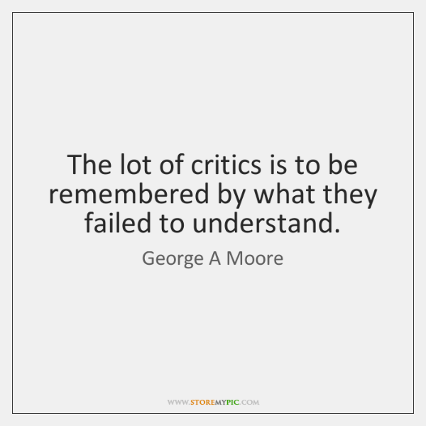 The lot of critics is to be remembered by what they failed ...