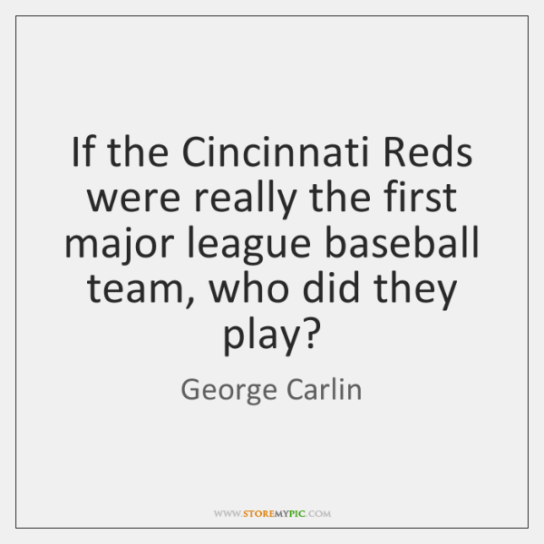 If the Cincinnati Reds were really the first major league baseball team, ...