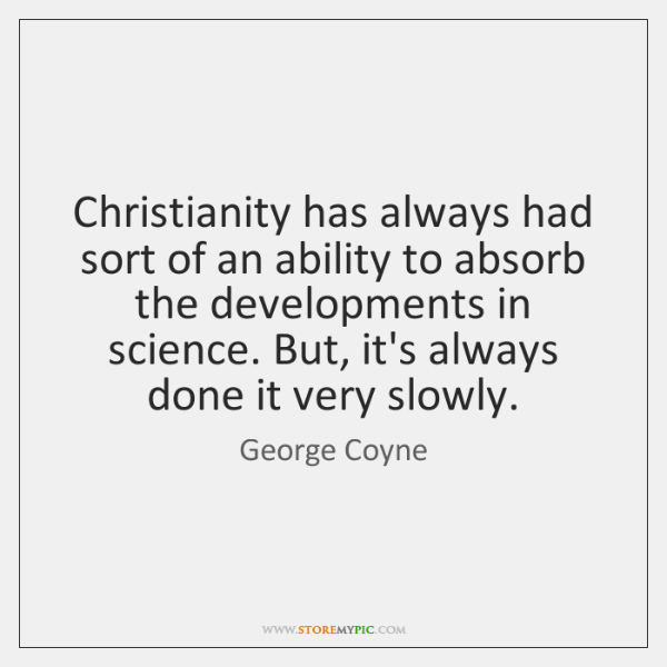 Christianity has always had sort of an ability to absorb the developments ...