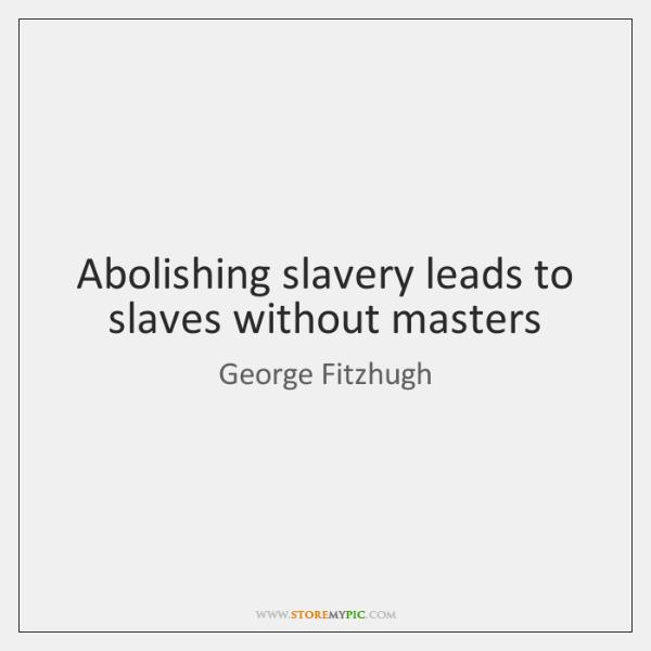 Abolishing slavery leads to slaves without masters