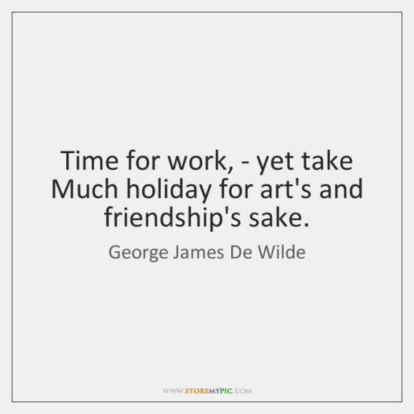 Time for work, - yet take Much holiday for art's and friendship's ...