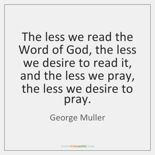 The less we read the Word of God, the less we desire ...