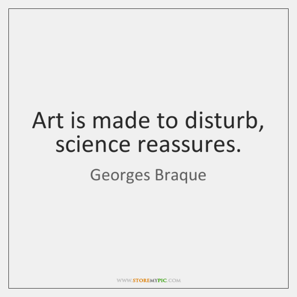 Art is made to disturb, science reassures.