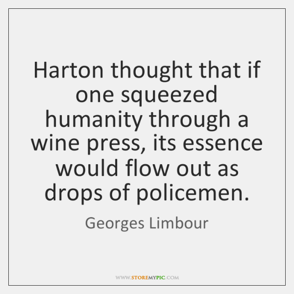 Harton thought that if one squeezed humanity through a wine press, its ...