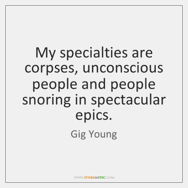 My specialties are corpses, unconscious people and people snoring in spectacular epics.