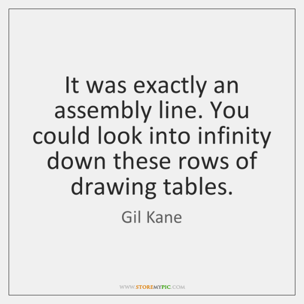 It was exactly an assembly line. You could look into infinity down ...