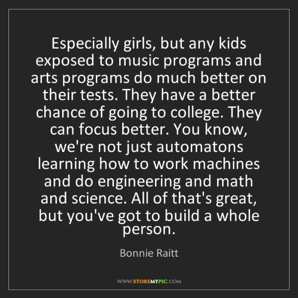 Bonnie Raitt: Especially girls, but any kids exposed to music programs...