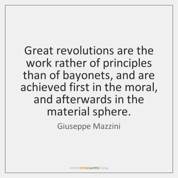 Great revolutions are the work rather of principles than of bayonets, and ..., Giuseppe Mazzini Quotes