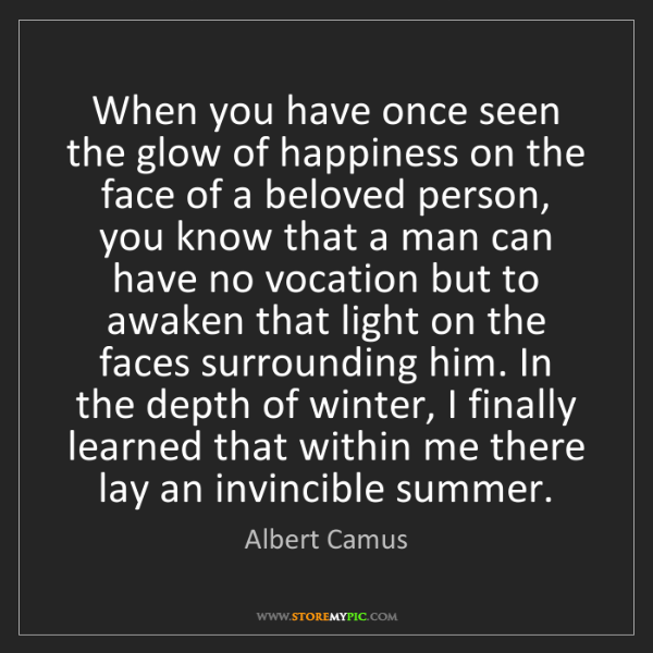 Albert Camus: When you have once seen the glow of happiness on the...