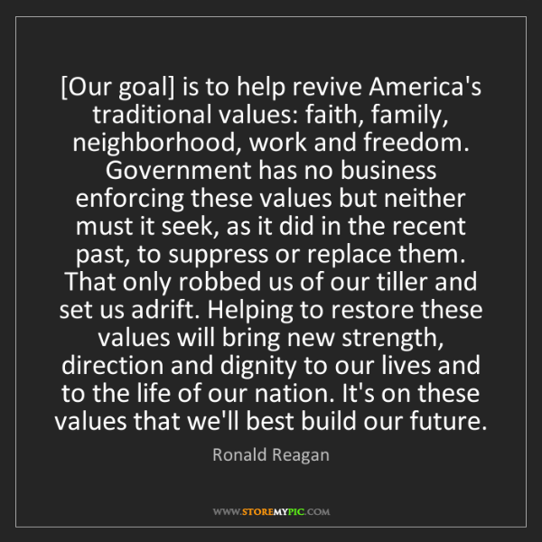 Ronald Reagan: [Our goal] is to help revive America's traditional values:...