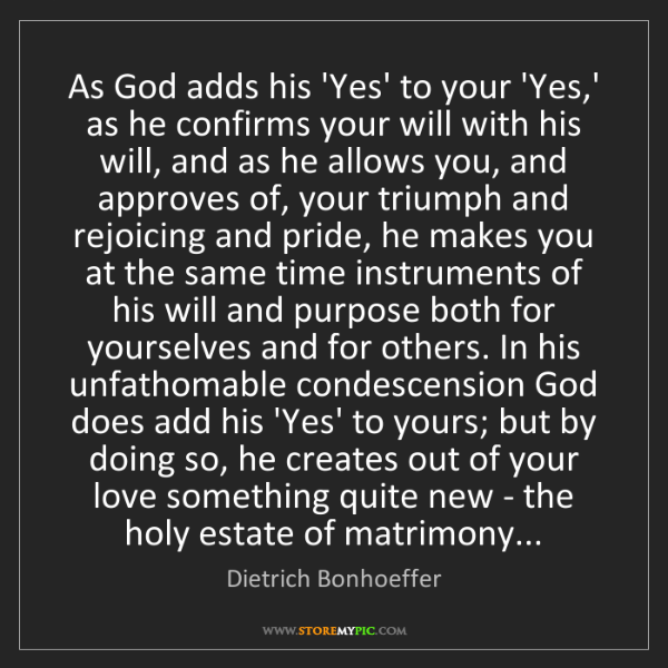 Dietrich Bonhoeffer: As God adds his 'Yes' to your 'Yes,' as he confirms your...
