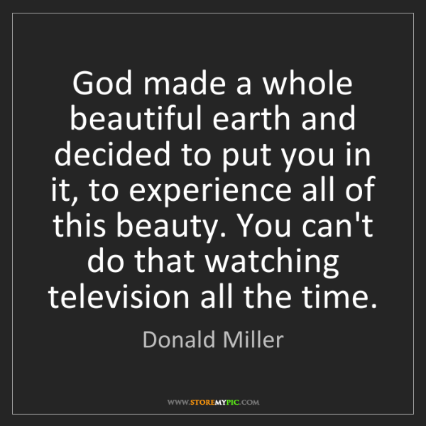 Donald Miller: God made a whole beautiful earth and decided to put you...