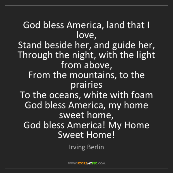Irving Berlin: God bless America, land that I love,  Stand beside her,...