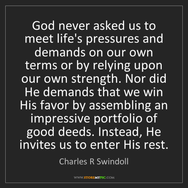 Charles R Swindoll: God never asked us to meet life's pressures and demands...