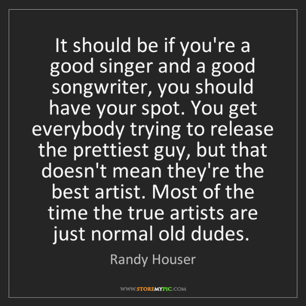 Randy Houser: It should be if you're a good singer and a good songwriter,...