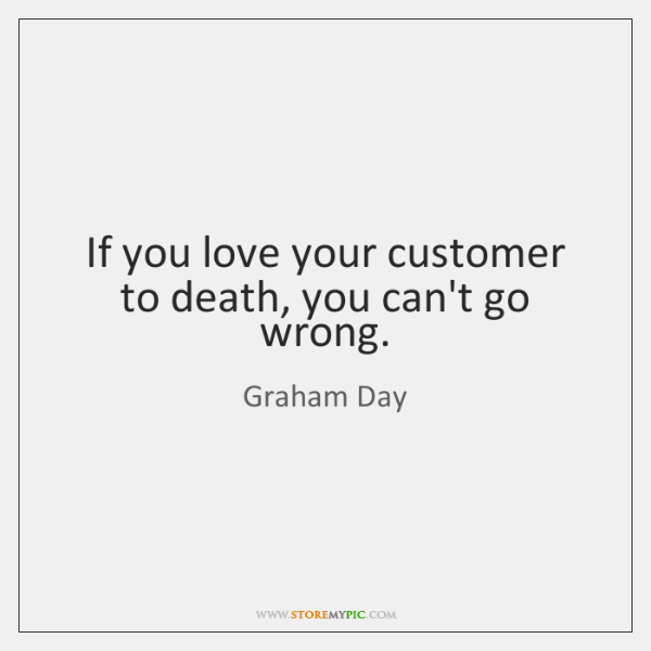 If you love your customer to death, you can't go wrong.